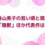 香山美子の若い頃と現在 |「陰獣」ほか代表作は?
