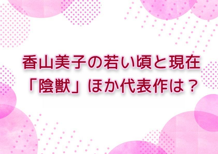 香山美子の若い頃と現在  「陰獣」ほか代表作は?