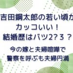 吉田鋼太郎の若い頃がカッコいい!結婚歴はバツ2?3? | 今の嫁と夫婦喧嘩で警察を呼ぶも夫婦円満