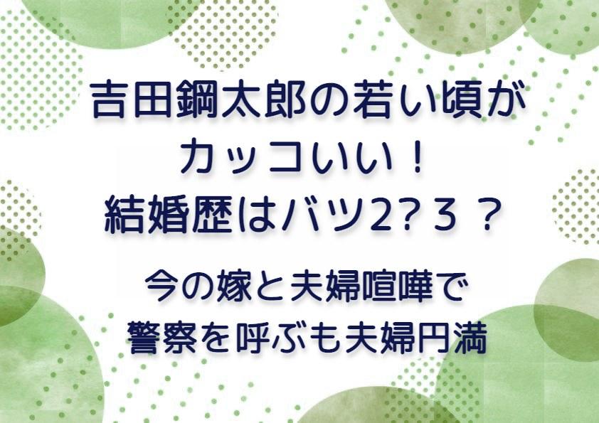 吉田鋼太郎の若い頃がカッコいい!結婚歴はバツ2?3?
